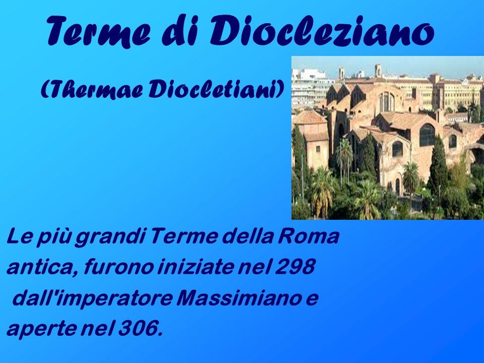 Le più grandi Terme della Roma antica, furono iniziate nel 298 dall'imperatore Massimiano e aperte nel 306. Terme di Diocleziano (Thermae Diocletiani)