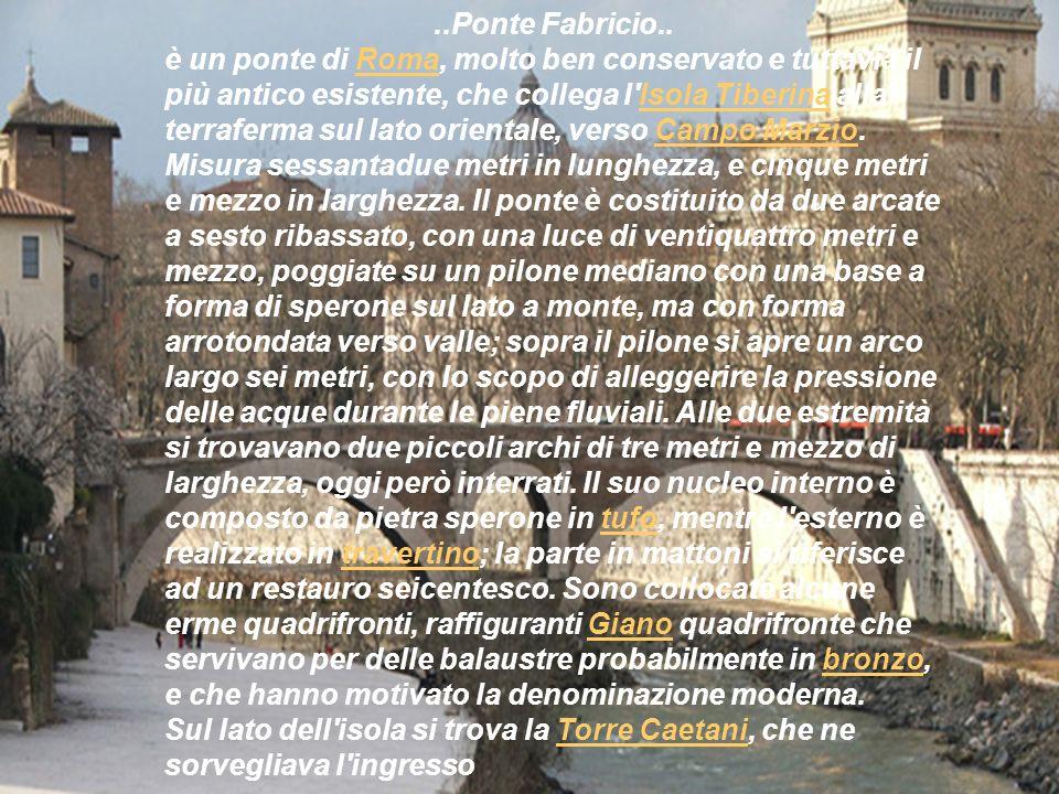 ..Ponte Fabricio.. è un ponte di Roma, molto ben conservato e tuttavia il più antico esistente, che collega l'Isola Tiberina alla terraferma sul lato