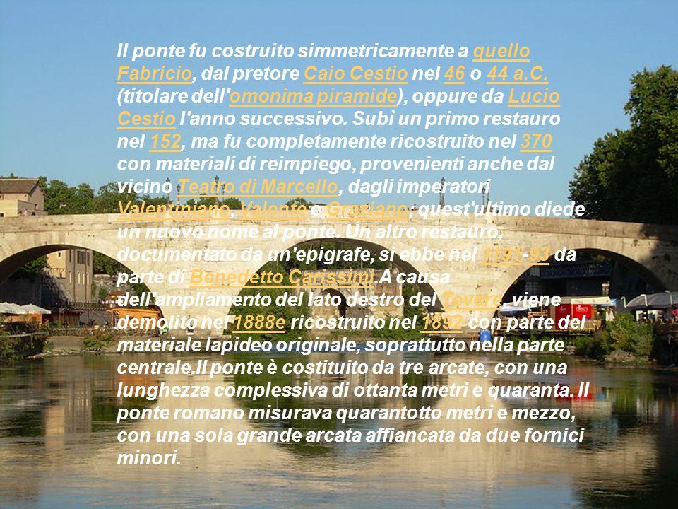 Il ponte fu costruito simmetricamente a quello Fabricio, dal pretore Caio Cestio nel 46 o 44 a.C. (titolare dell'omonima piramide), oppure da Lucio Ce