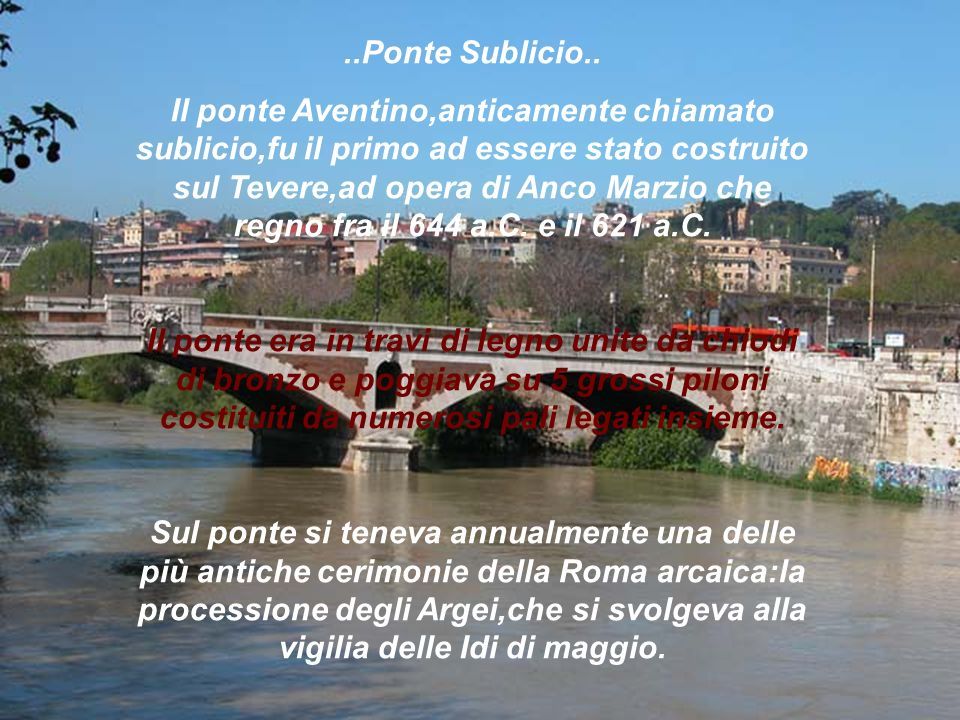 ..Ponte Sublicio.. Il ponte Aventino,anticamente chiamato sublicio,fu il primo ad essere stato costruito sul Tevere,ad opera di Anco Marzio che regno