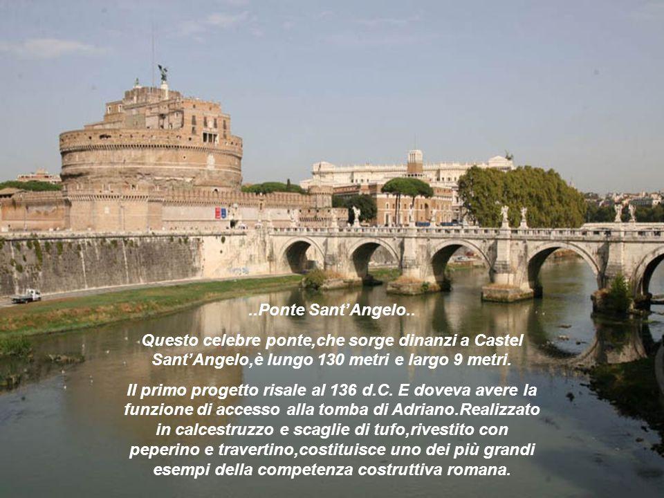 ..Ponte SantAngelo.. Questo celebre ponte,che sorge dinanzi a Castel SantAngelo,è lungo 130 metri e largo 9 metri. Il primo progetto risale al 136 d.C