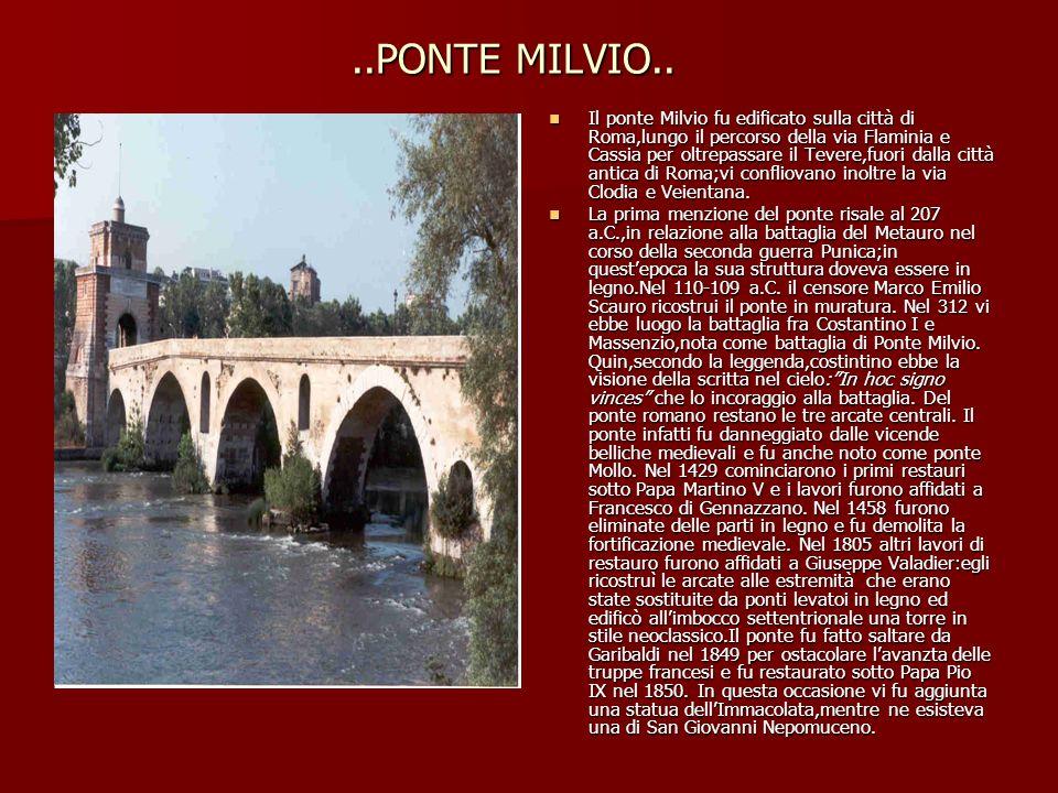 ..PONTE MILVIO.. Il ponte Milvio fu edificato sulla città di Roma,lungo il percorso della via Flaminia e Cassia per oltrepassare il Tevere,fuori dalla
