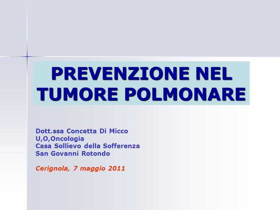 PREVENZIONE NEL TUMORE POLMONARE Dott.ssa Concetta Di Micco U,O,Oncologia Casa Sollievo della Sofferenza San Govanni Rotondo Cerignola, 7 maggio 2011