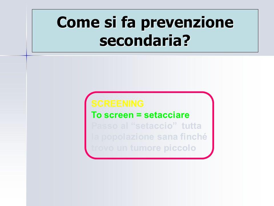 Come si fa prevenzione secondaria? SCREENING To screen = setacciare Passo al setaccio tutta la popolazione sana finché trovo un tumore piccolo
