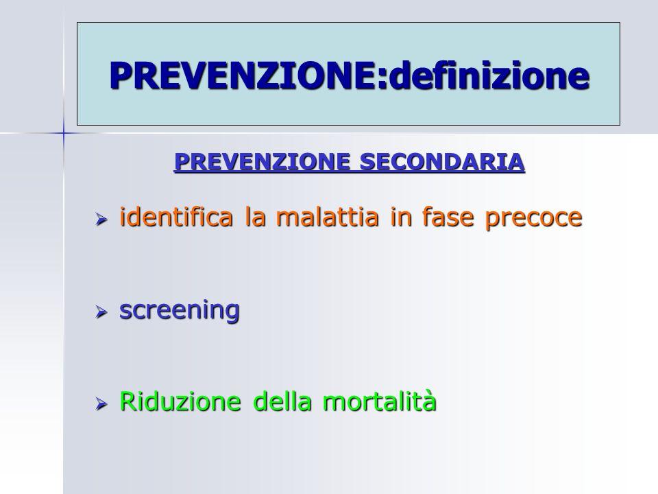 PREVENZIONE SECONDARIA identifica la malattia in fase precoce identifica la malattia in fase precoce screening screening Riduzione della mortalità Rid