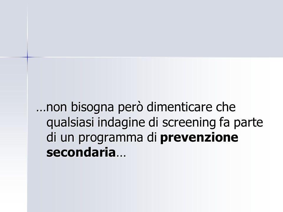 …non bisogna però dimenticare che qualsiasi indagine di screening fa parte di un programma di prevenzione secondaria…
