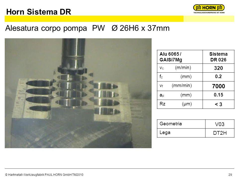 © Hartmetall-Werkzeugfabrik PAUL HORN GmbH TM2010 Alu 6065 / GAlSi7Mg Sistema DR 026 v c (m/min) 320 f z (mm)0.2 v f (mm/min) 7000 a p (mm)0.15 Rz (μm) < 3 Alesatura corpo pompa PW Ø 26H6 x 37mm Geometria V03 Lega DT2H Horn Sistema DR 29