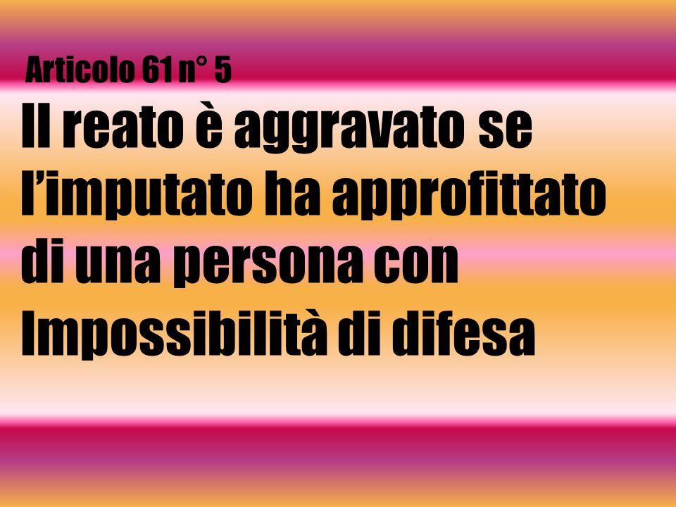 Articolo 61 n° 5 Il reato è aggravato se limputato ha approfittato di una persona con Impossibilità di difesa