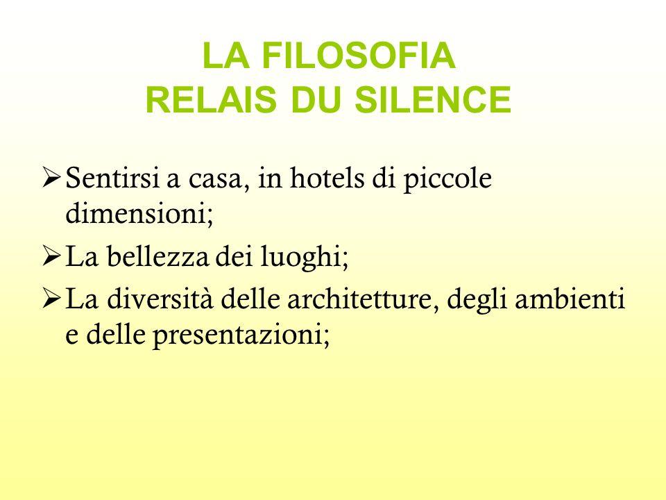 LA FILOSOFIA RELAIS DU SILENCE Sentirsi a casa, in hotels di piccole dimensioni; La bellezza dei luoghi; La diversità delle architetture, degli ambienti e delle presentazioni;
