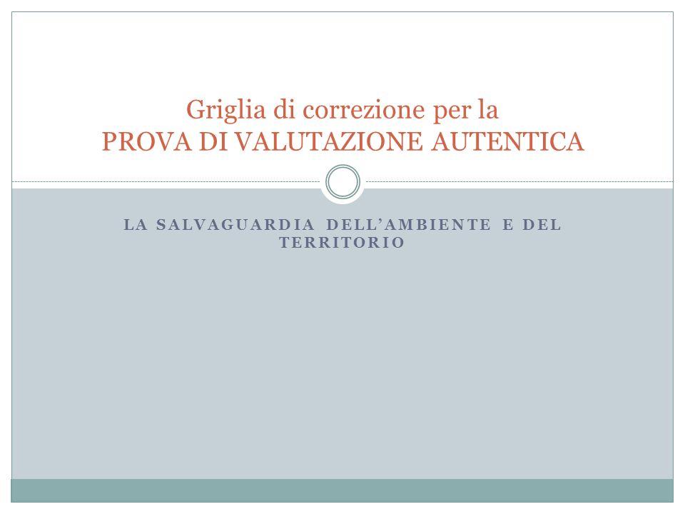 LA SALVAGUARDIA DELLAMBIENTE E DEL TERRITORIO Griglia di correzione per la PROVA DI VALUTAZIONE AUTENTICA