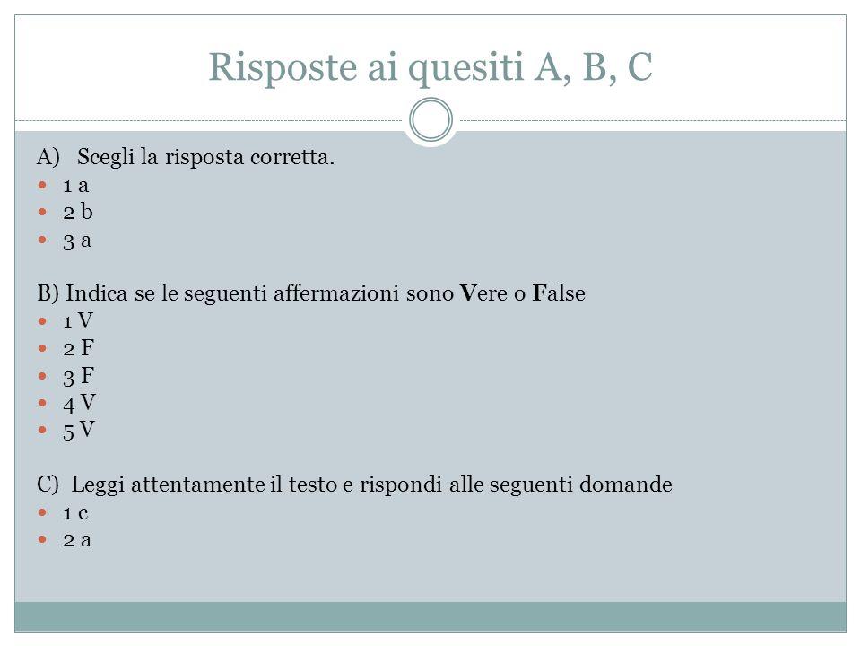 Risposte ai quesiti A, B, C A) Scegli la risposta corretta. 1 a 2 b 3 a B) Indica se le seguenti affermazioni sono Vere o False 1 V 2 F 3 F 4 V 5 V C)