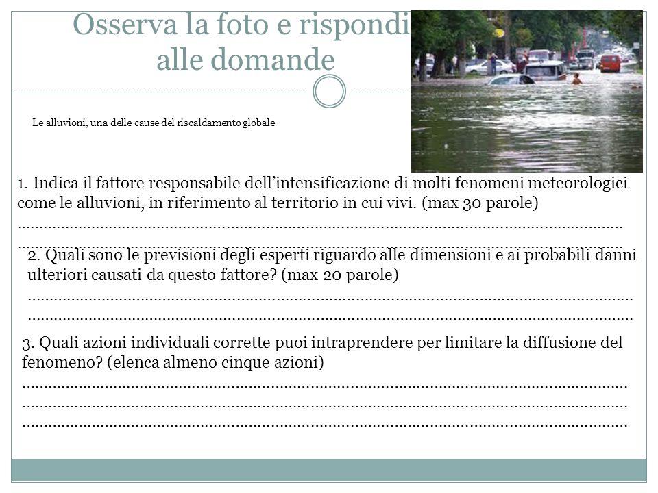 Osserva la foto e rispondi alle domande Le alluvioni, una delle cause del riscaldamento globale 1. Indica il fattore responsabile dellintensificazione