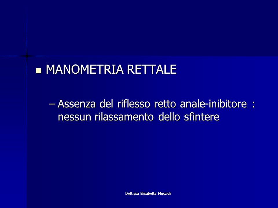 Dott.ssa Elisabetta Muccioli MANOMETRIA RETTALE MANOMETRIA RETTALE –Assenza del riflesso retto anale-inibitore : nessun rilassamento dello sfintere