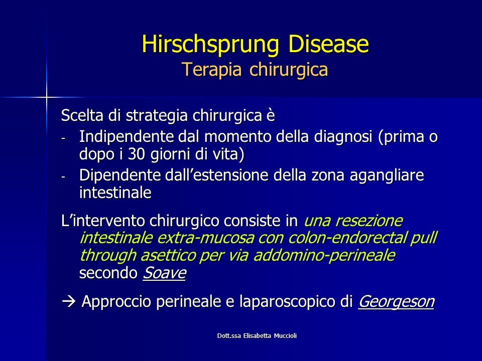 Dott.ssa Elisabetta Muccioli Hirschsprung Disease Terapia chirurgica Scelta di strategia chirurgica è - Indipendente dal momento della diagnosi (prima
