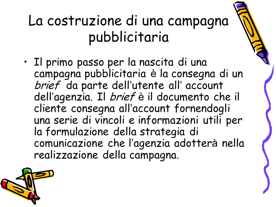 La costruzione di una campagna pubblicitaria Il primo passo per la nascita di una campagna pubblicitaria è la consegna di un brief da parte dell utent