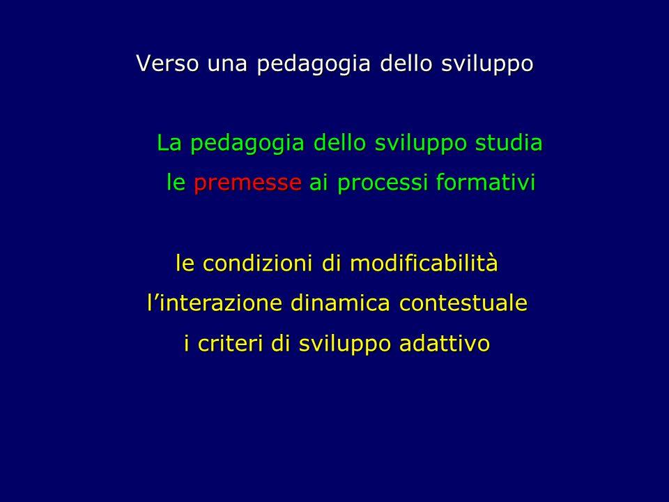 Verso una pedagogia dello sviluppo La pedagogia dello sviluppo studia le premesse ai processi formativi le premesse ai processi formativi le condizion