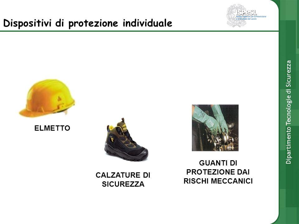 Dispositivi di protezione individuale ELMETTO CALZATURE DI SICUREZZA GUANTI DI PROTEZIONE DAI RISCHI MECCANICI Dipartimento Tecnologie di Sicurezza