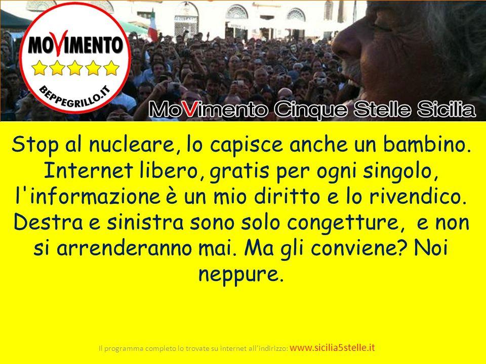 Il programma completo lo trovate su internet allindirizzo: www.sicilia5stelle.it Stop al nucleare, lo capisce anche un bambino. Internet libero, grati