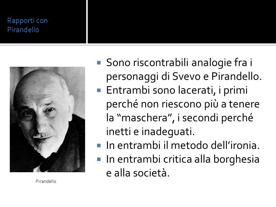 Rapporti con Pirandello Sono riscontrabili analogie fra i personaggi di Svevo e Pirandello. Entrambi sono lacerati, i primi perché non riescono più a