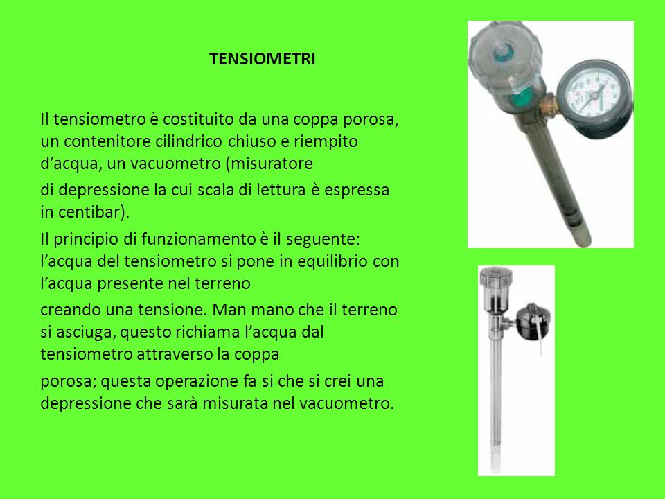 TENSIOMETRI Il tensiometro è costituito da una coppa porosa, un contenitore cilindrico chiuso e riempito dacqua, un vacuometro (misuratore di depressione la cui scala di lettura è espressa in centibar).