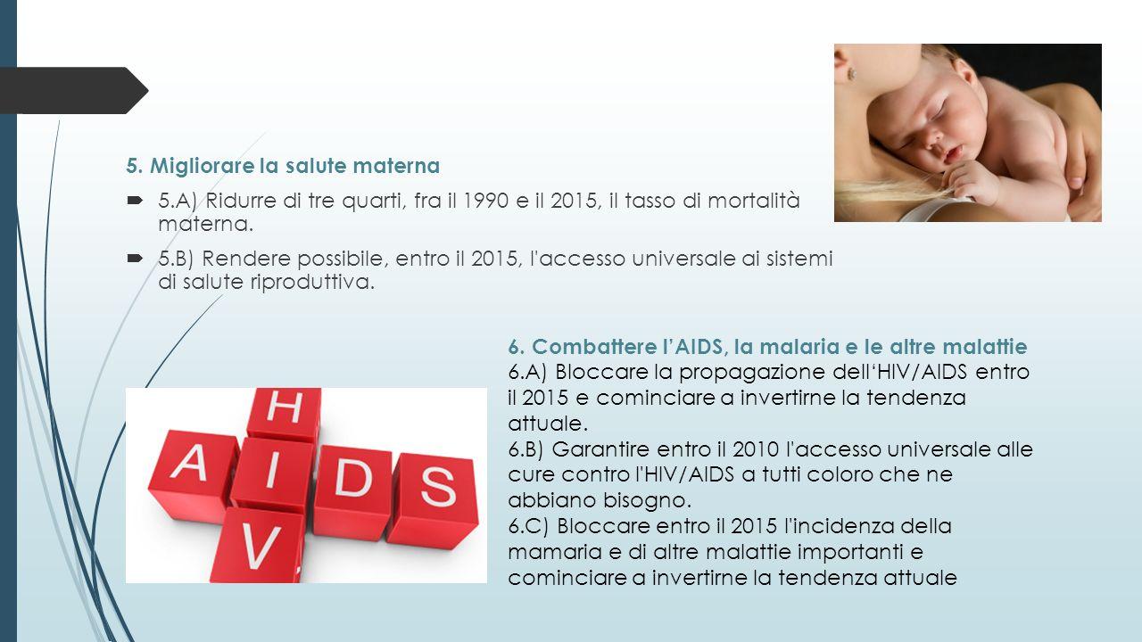 5. Migliorare la salute materna 5.A) Ridurre di tre quarti, fra il 1990 e il 2015, il tasso di mortalità materna. 5.B) Rendere possibile, entro il 201