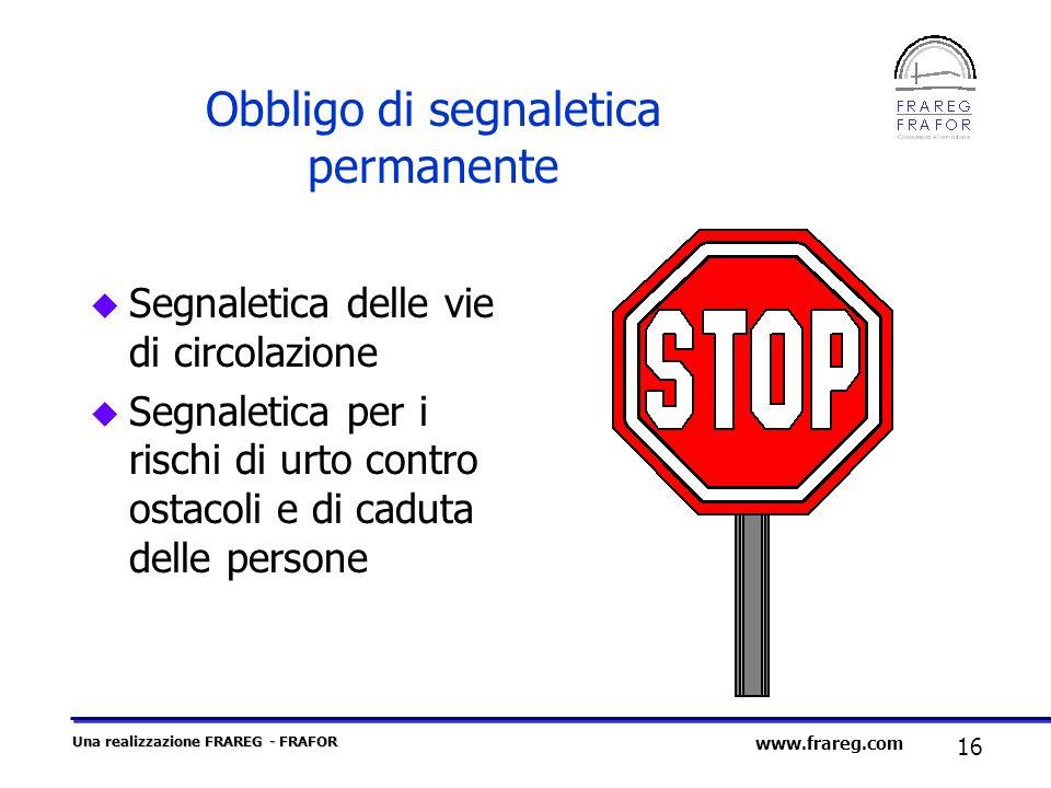 Una realizzazione FRAREG - FRAFOR 16 www.frareg.com Obbligo di segnaletica permanente u Segnaletica delle vie di circolazione u Segnaletica per i risc
