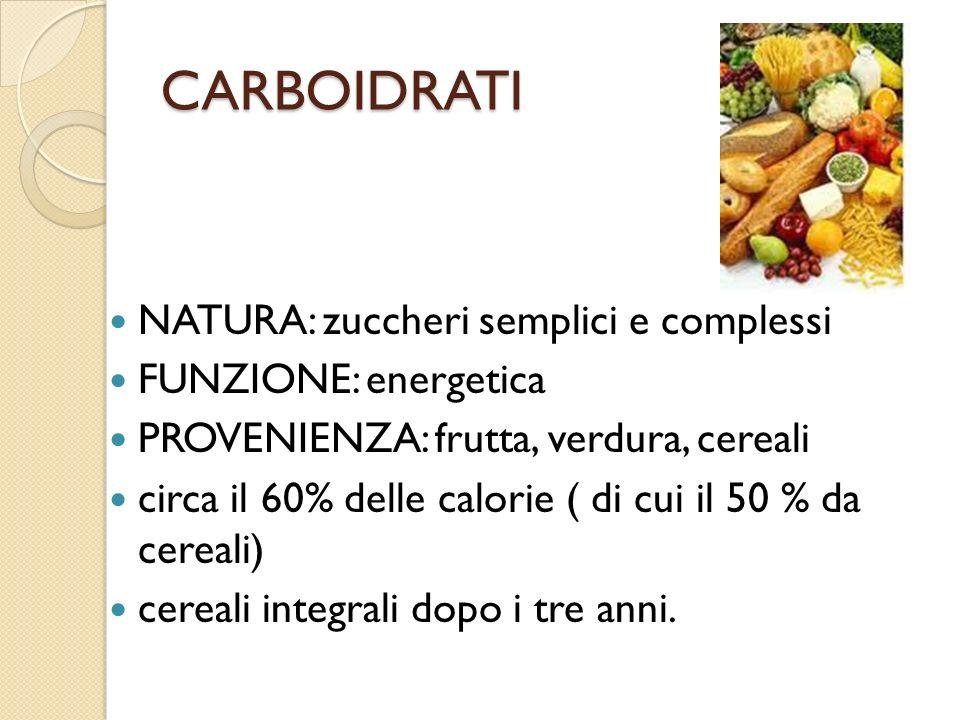 CARBOIDRATI NATURA: zuccheri semplici e complessi FUNZIONE: energetica PROVENIENZA: frutta, verdura, cereali circa il 60% delle calorie ( di cui il 50