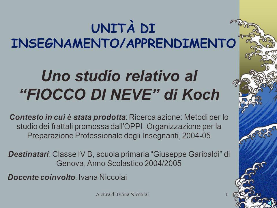 A cura di Ivana Niccolai1 UNITÀ DI INSEGNAMENTO/APPRENDIMENTO Uno studio relativo al FIOCCO DI NEVE di Koch Contesto in cui è stata prodotta: Ricerca