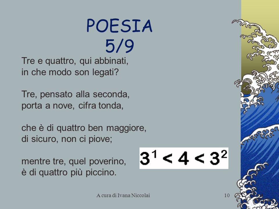 A cura di Ivana Niccolai10 POESIA 5/9 Tre e quattro, qui abbinati, in che modo son legati? Tre, pensato alla seconda, porta a nove, cifra tonda, che è