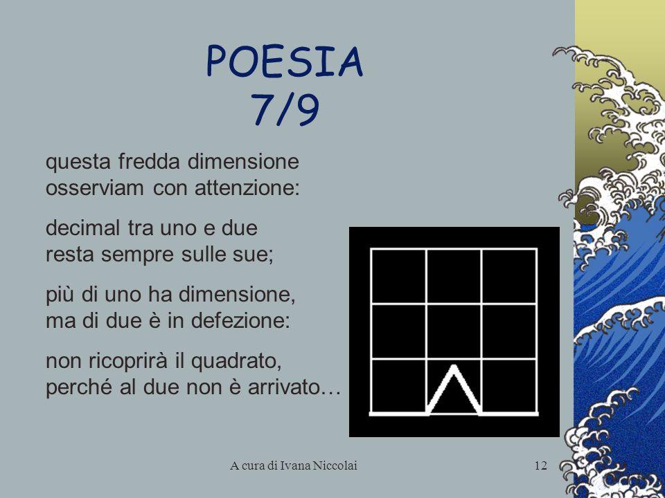 A cura di Ivana Niccolai12 POESIA 7/9 questa fredda dimensione osserviam con attenzione: decimal tra uno e due resta sempre sulle sue; più di uno ha d