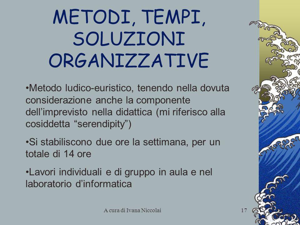 A cura di Ivana Niccolai17 METODI, TEMPI, SOLUZIONI ORGANIZZATIVE Metodo ludico-euristico, tenendo nella dovuta considerazione anche la componente del