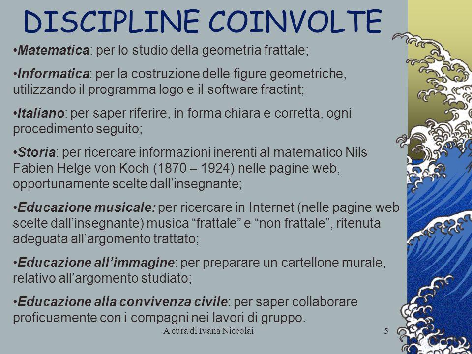 A cura di Ivana Niccolai5 DISCIPLINE COINVOLTE Matematica: per lo studio della geometria frattale; Informatica: per la costruzione delle figure geomet
