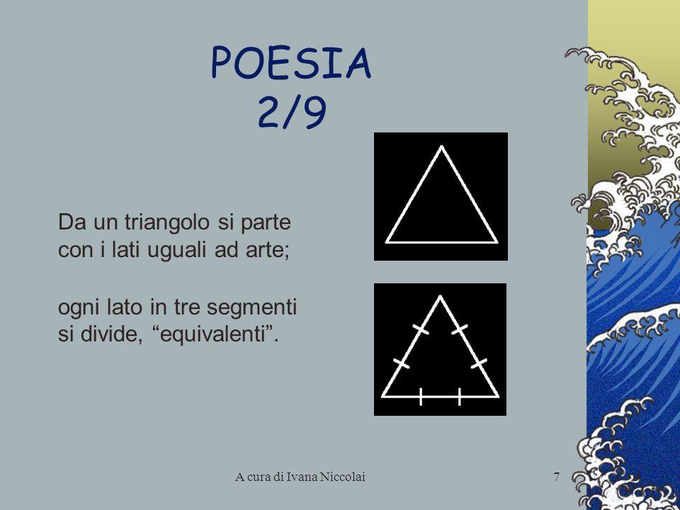 A cura di Ivana Niccolai7 POESIA 2/9 Da un triangolo si parte con i lati uguali ad arte; ogni lato in tre segmenti si divide, equivalenti.