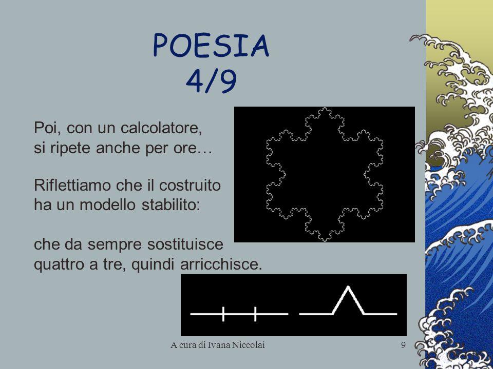 A cura di Ivana Niccolai9 POESIA 4/9 Poi, con un calcolatore, si ripete anche per ore… Riflettiamo che il costruito ha un modello stabilito: che da se
