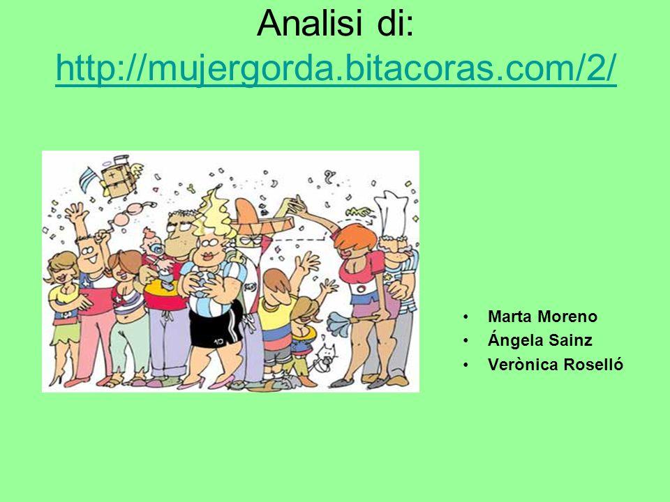 Analisi di: http://mujergorda.bitacoras.com/2/ http://mujergorda.bitacoras.com/2/ Marta Moreno Ángela Sainz Verònica Roselló