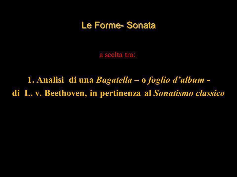 Le Forme- Sonata 1. Analisi di una Bagatella – o foglio dalbum - di L. v. Beethoven, in pertinenza al Sonatismo classico a scelta tra:
