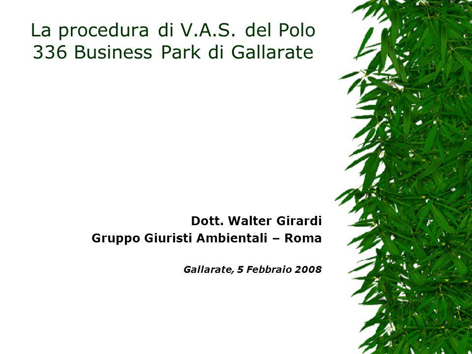 La procedura di V.A.S. del Polo 336 Business Park di Gallarate Dott. Walter Girardi Gruppo Giuristi Ambientali – Roma Gallarate, 5 Febbraio 2008