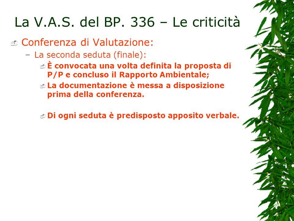 La V.A.S. del BP. 336 – Le criticità Conferenza di Valutazione: –La seconda seduta (finale): È convocata una volta definita la proposta di P/P e concl