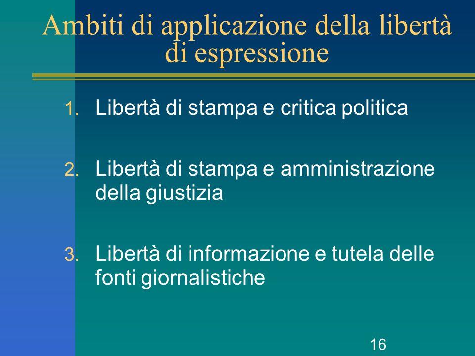 16 Ambiti di applicazione della libertà di espressione 1. Libertà di stampa e critica politica 2. Libertà di stampa e amministrazione della giustizia