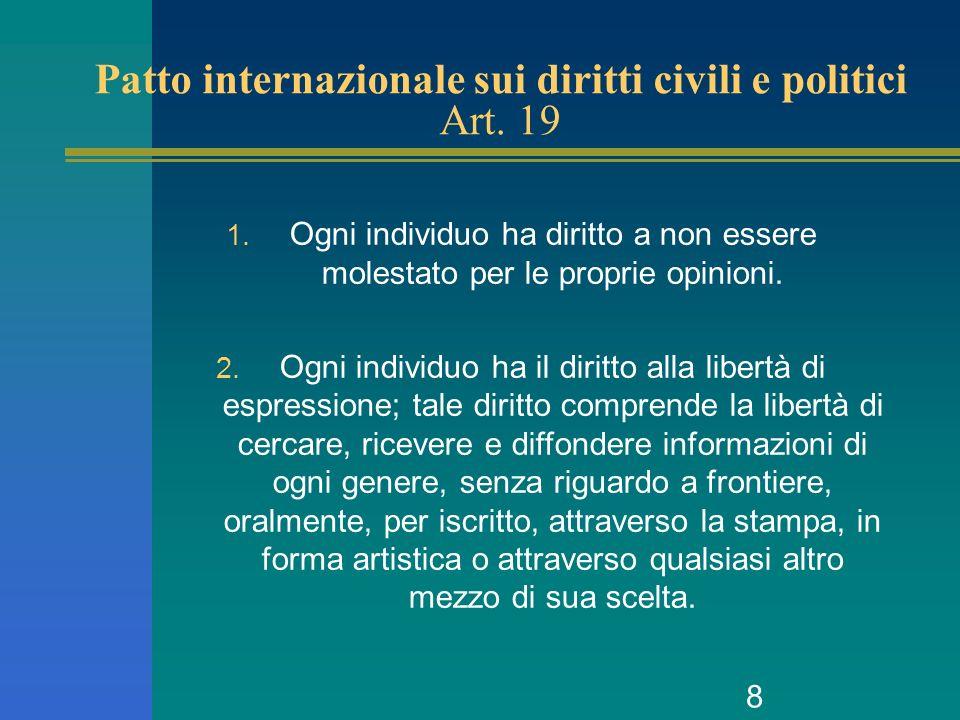 8 Patto internazionale sui diritti civili e politici Art. 19 1. Ogni individuo ha diritto a non essere molestato per le proprie opinioni. 2. Ogni indi