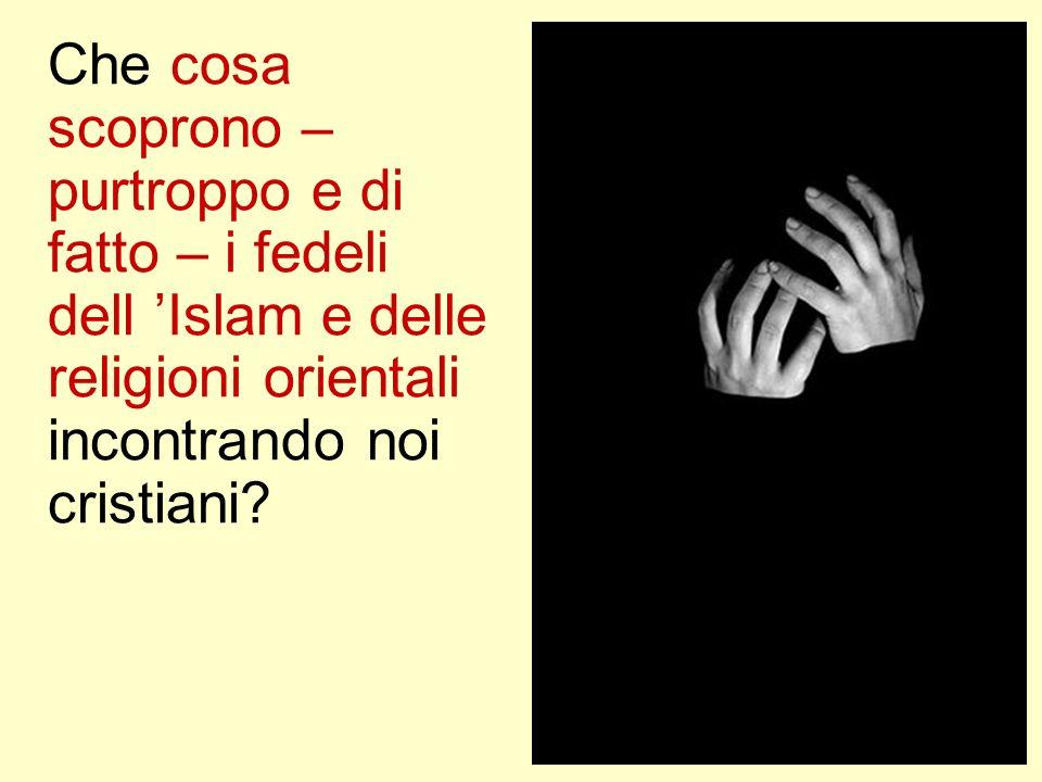 Che cosa scoprono – purtroppo e di fatto – i fedeli dell Islam e delle religioni orientali incontrando noi cristiani?