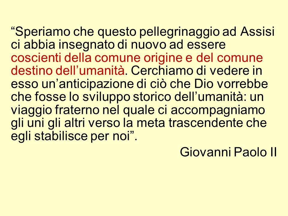 Speriamo che questo pellegrinaggio ad Assisi ci abbia insegnato di nuovo ad essere coscienti della comune origine e del comune destino dellumanità. Ce