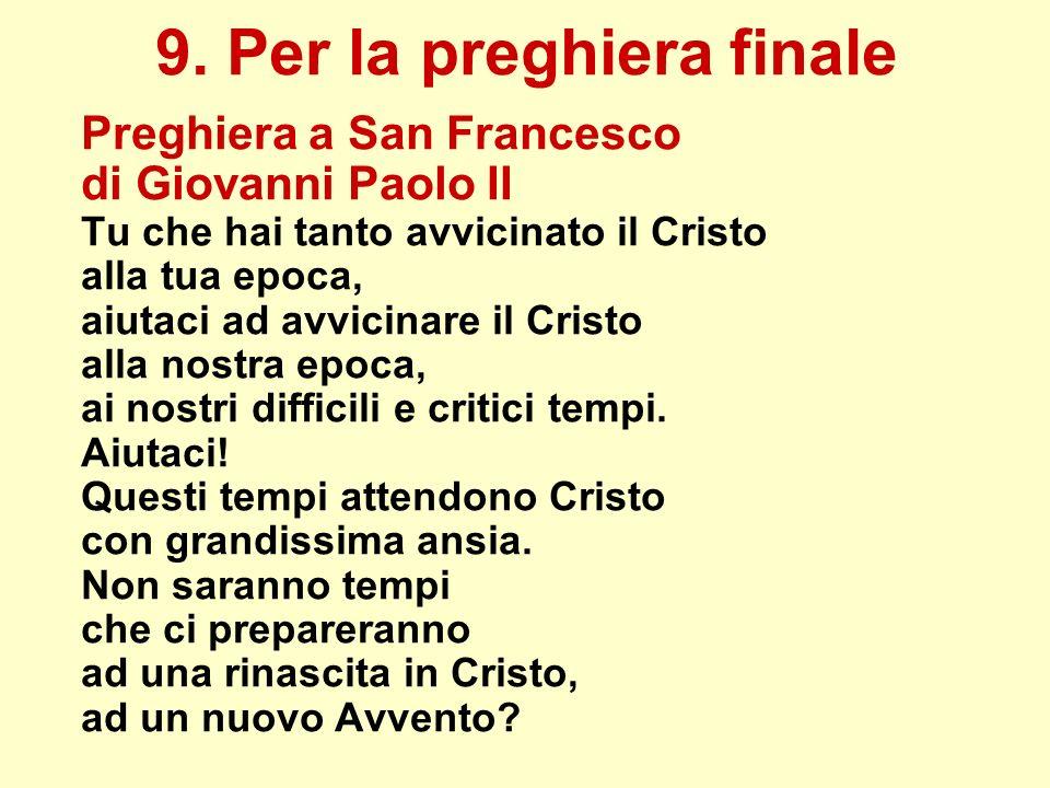 9. Per la preghiera finale Preghiera a San Francesco di Giovanni Paolo II Tu che hai tanto avvicinato il Cristo alla tua epoca, aiutaci ad avvicinare