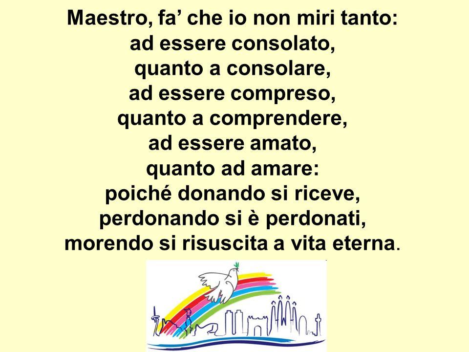 Maestro, fa che io non miri tanto: ad essere consolato, quanto a consolare, ad essere compreso, quanto a comprendere, ad essere amato, quanto ad amare