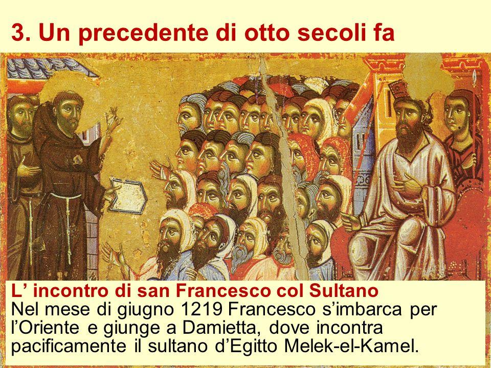 3. Un precedente di otto secoli fa L incontro di san Francesco col Sultano Nel mese di giugno 1219 Francesco simbarca per lOriente e giunge a Damietta