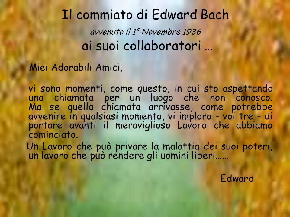 Il commiato di Edward Bach avvenuto il 1° Novembre 1936 ai suoi collaboratori … Miei Adorabili Amici, vi sono momenti, come questo, in cui sto aspetta