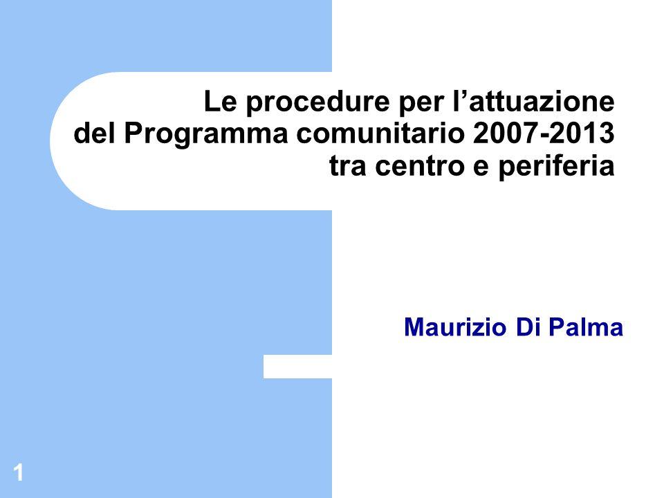 1 Le procedure per lattuazione del Programma comunitario 2007-2013 tra centro e periferia Maurizio Di Palma