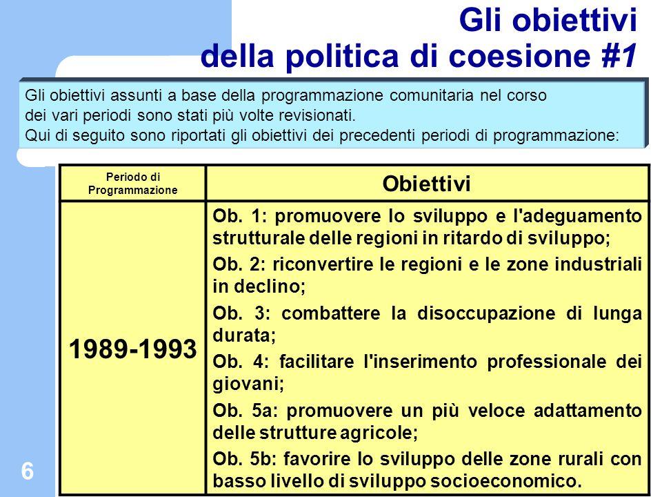 6 Gli obiettivi della politica di coesione #1 Periodo di Programmazione Obiettivi 1989-1993 Ob. 1: promuovere lo sviluppo e l'adeguamento strutturale