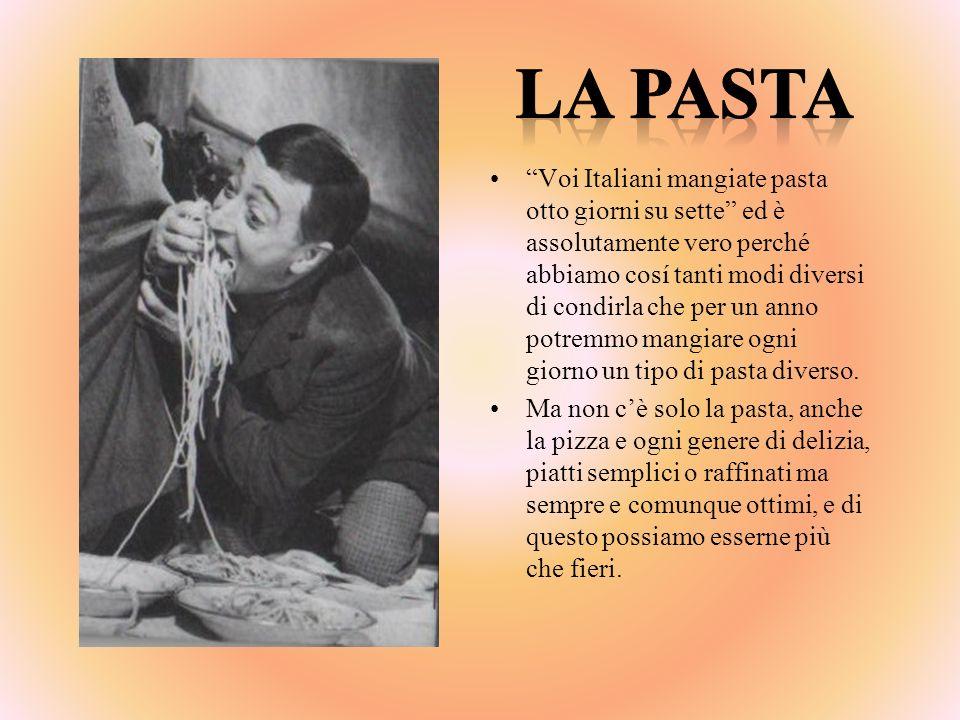 Voi Italiani mangiate pasta otto giorni su sette ed è assolutamente vero perché abbiamo cosí tanti modi diversi di condirla che per un anno potremmo m