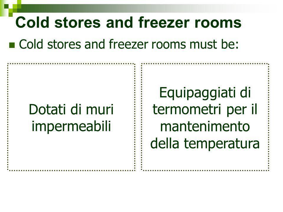 Cold stores and freezer rooms Cold stores and freezer rooms must be: Dotati di muri impermeabili Equipaggiati di termometri per il mantenimento della